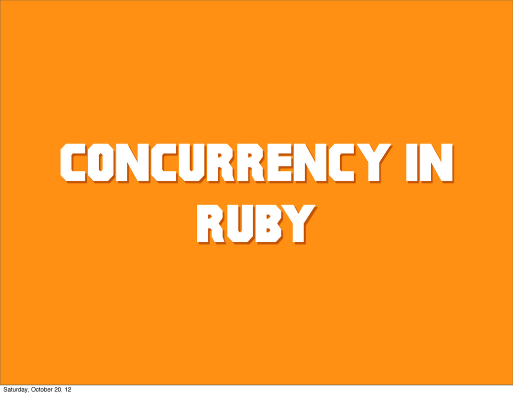 CONCURRENCY IN RUBY Saturday, October 20, 12