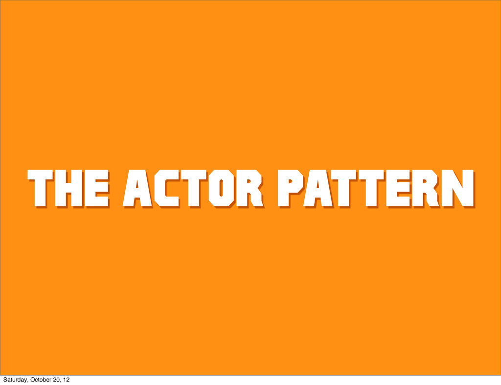 THE ACTOR PATTERN Saturday, October 20, 12