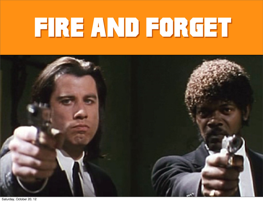 Fire and forget Saturday, October 20, 12
