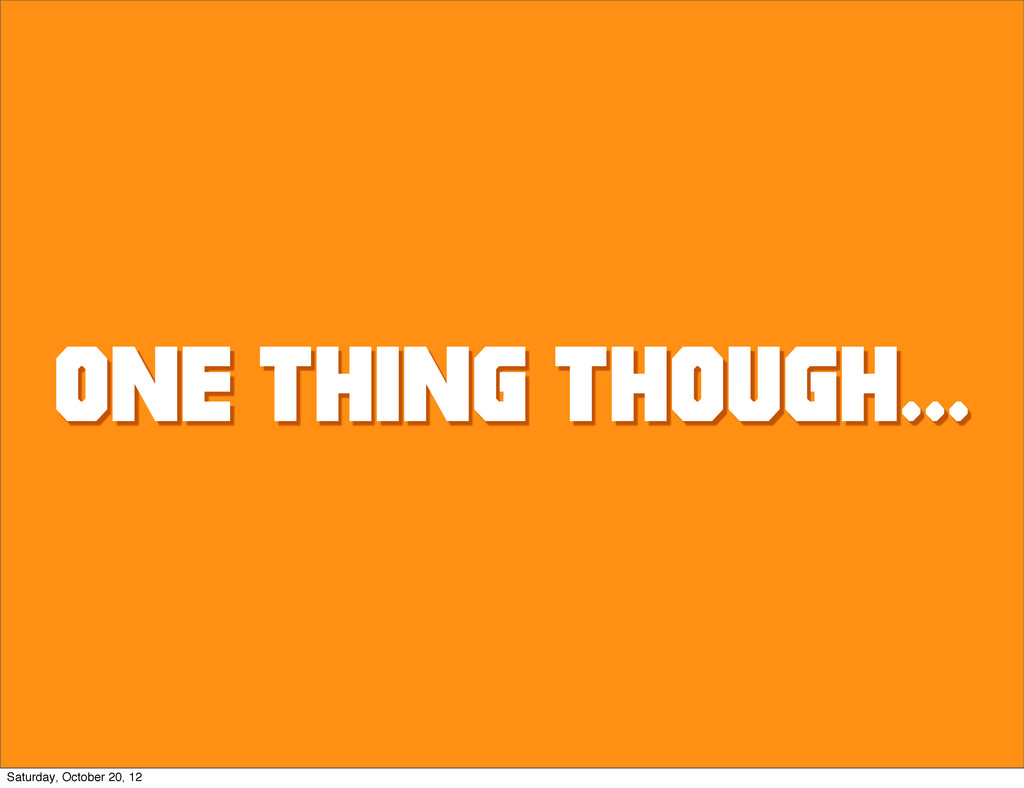 one thing though... Saturday, October 20, 12