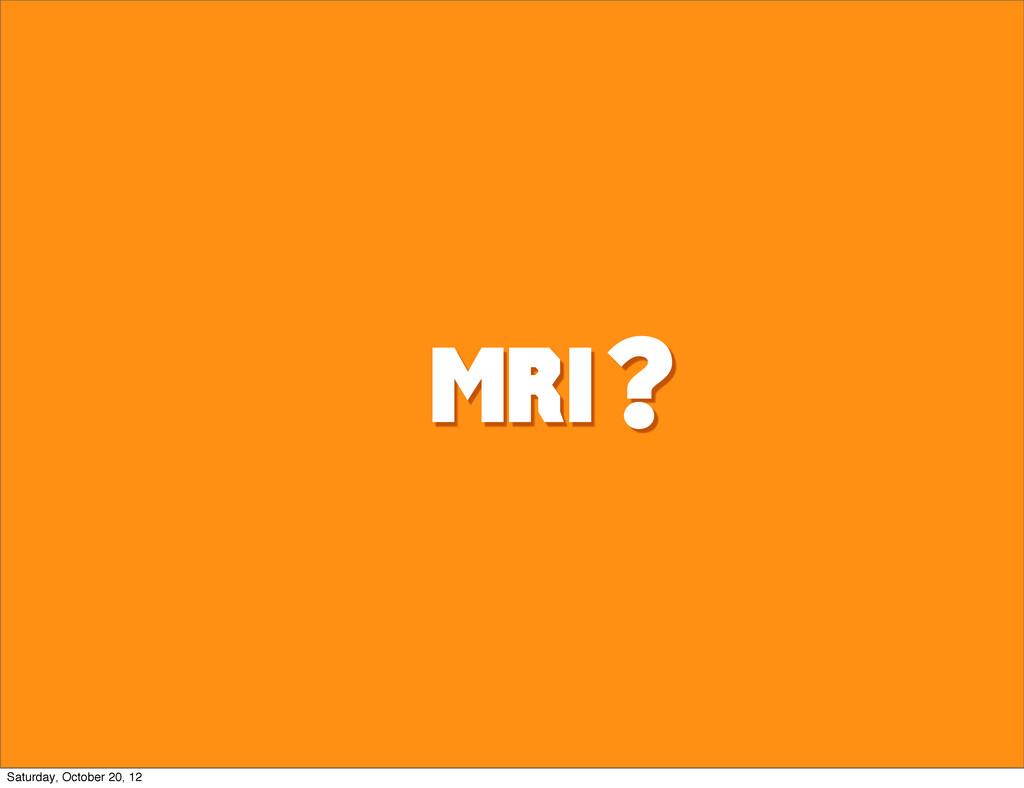 MRI @ ? Saturday, October 20, 12