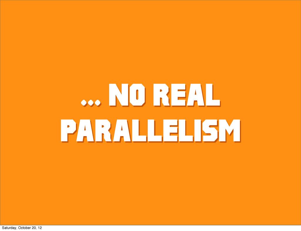 ... NO REAL PARALLELISM Saturday, October 20, 12