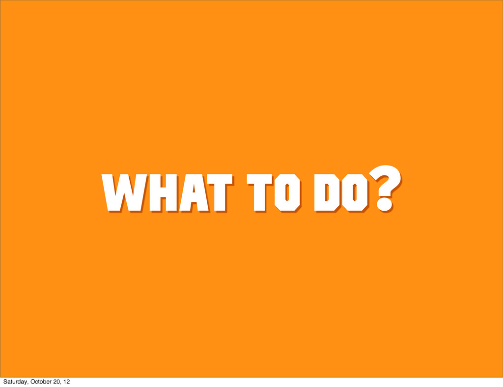 What to do? Saturday, October 20, 12