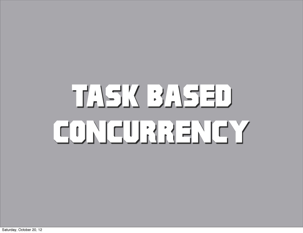 TASK BASED CONCURRENCY Saturday, October 20, 12