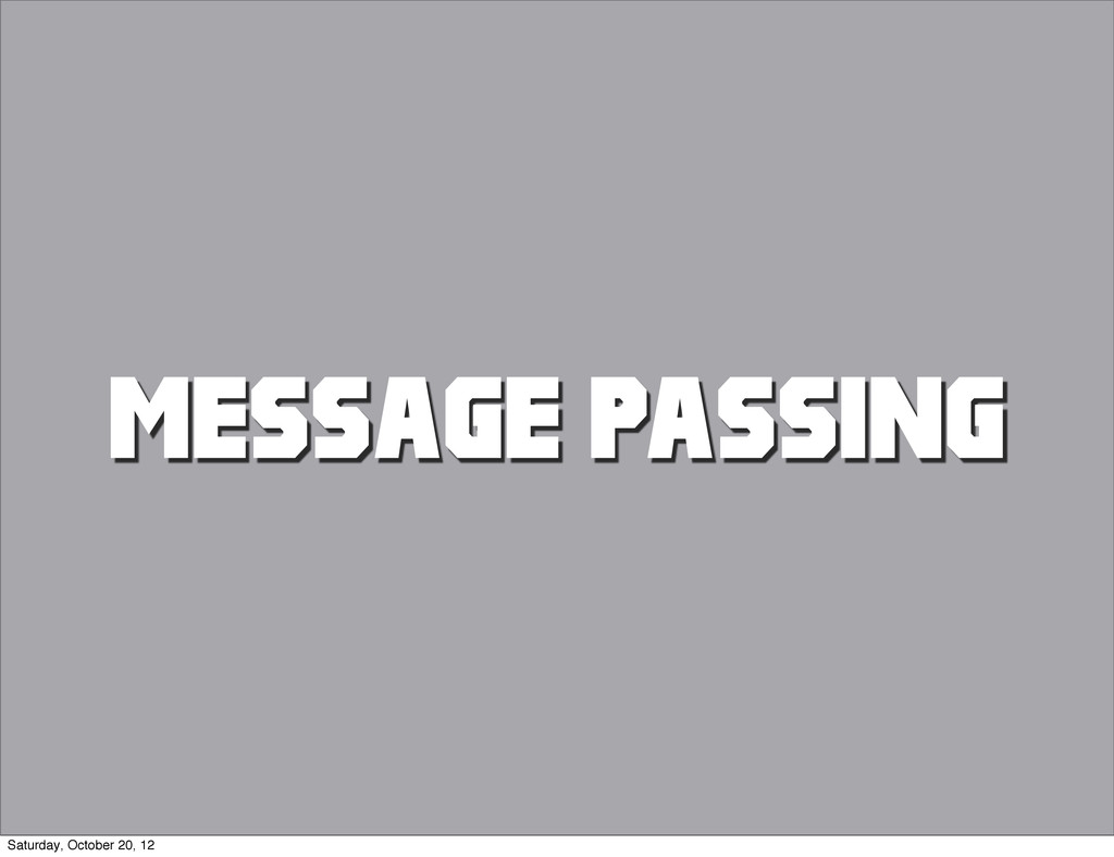 MESSAGE PASSING Saturday, October 20, 12