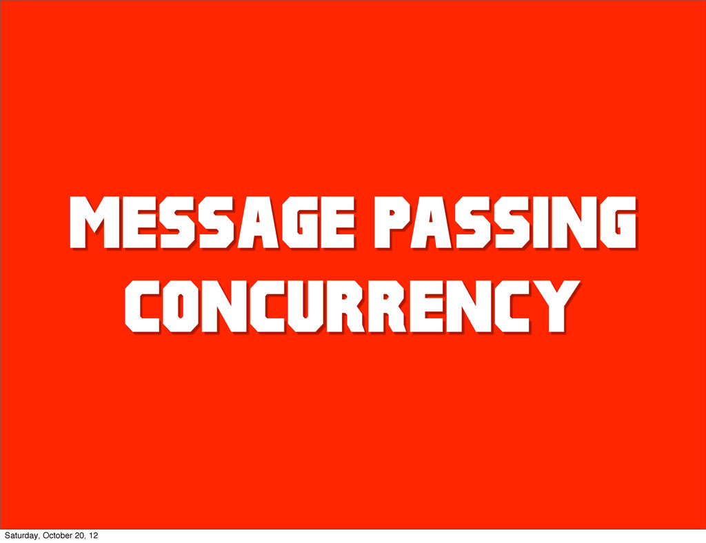 MESSAGE PASSING CONCURRENCY Saturday, October 2...