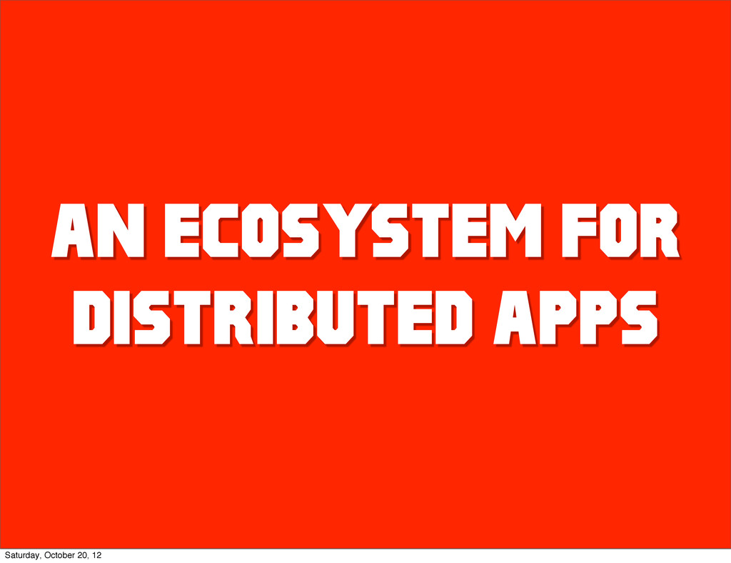 AN ECOSYSTEM FOR DISTRIBUTED APPS Saturday, Oct...