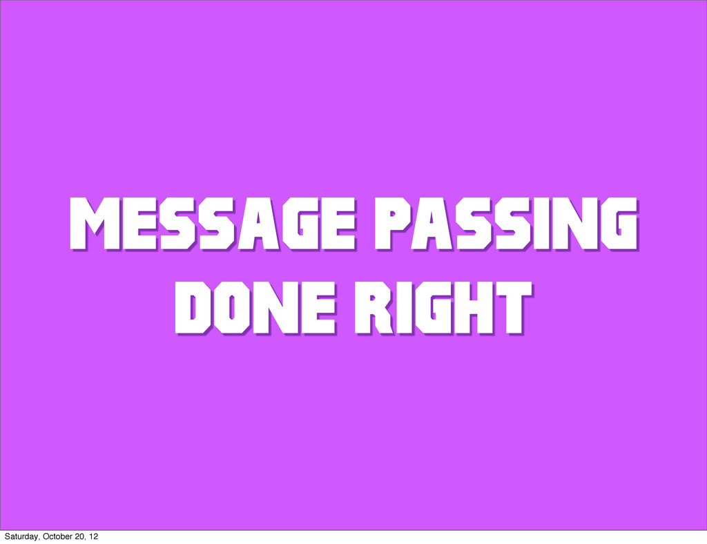 MESSAGE PASSING DONE RIGHT Saturday, October 20...