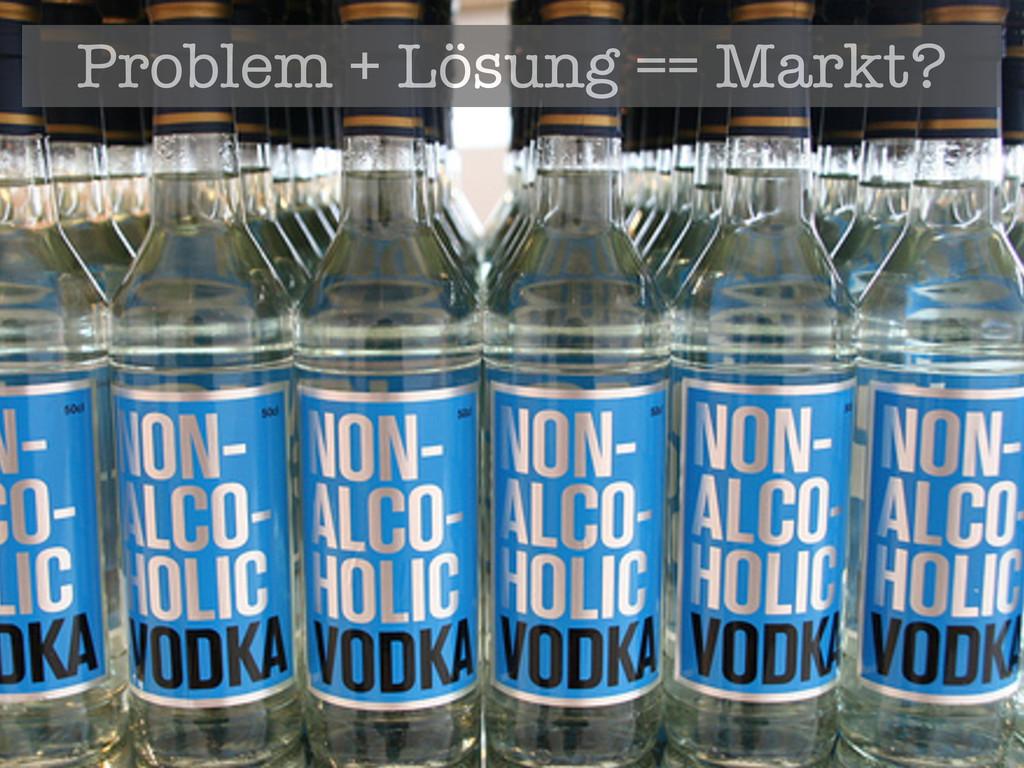 Problem + Lösung == Markt?