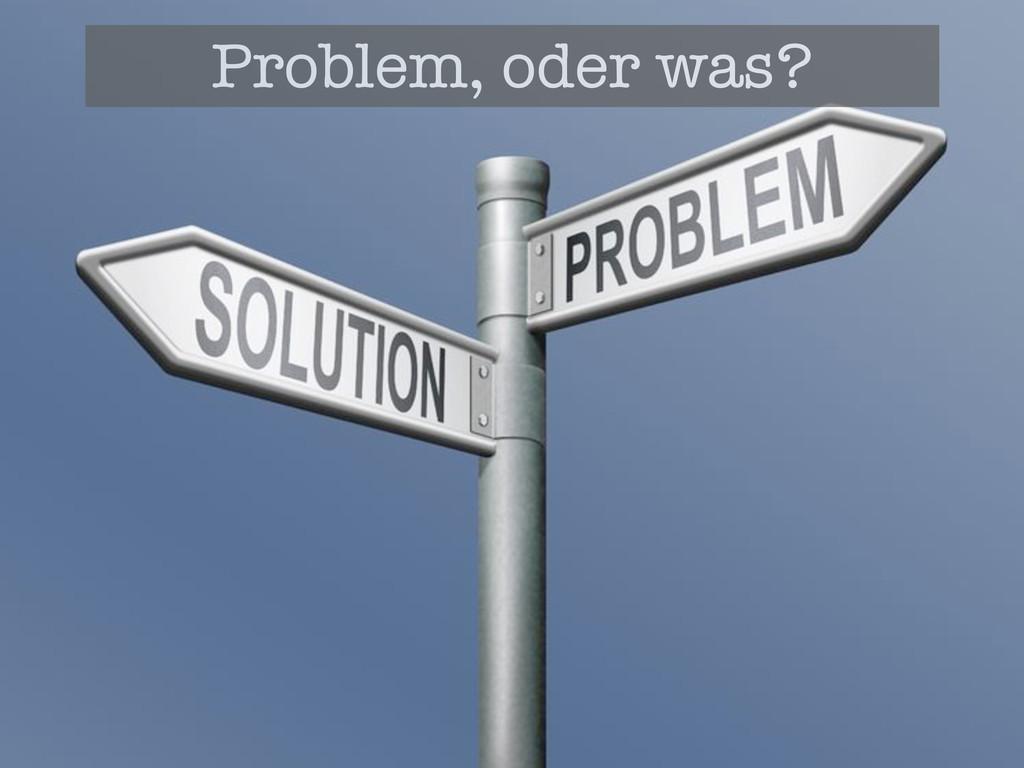 Problem, oder was?