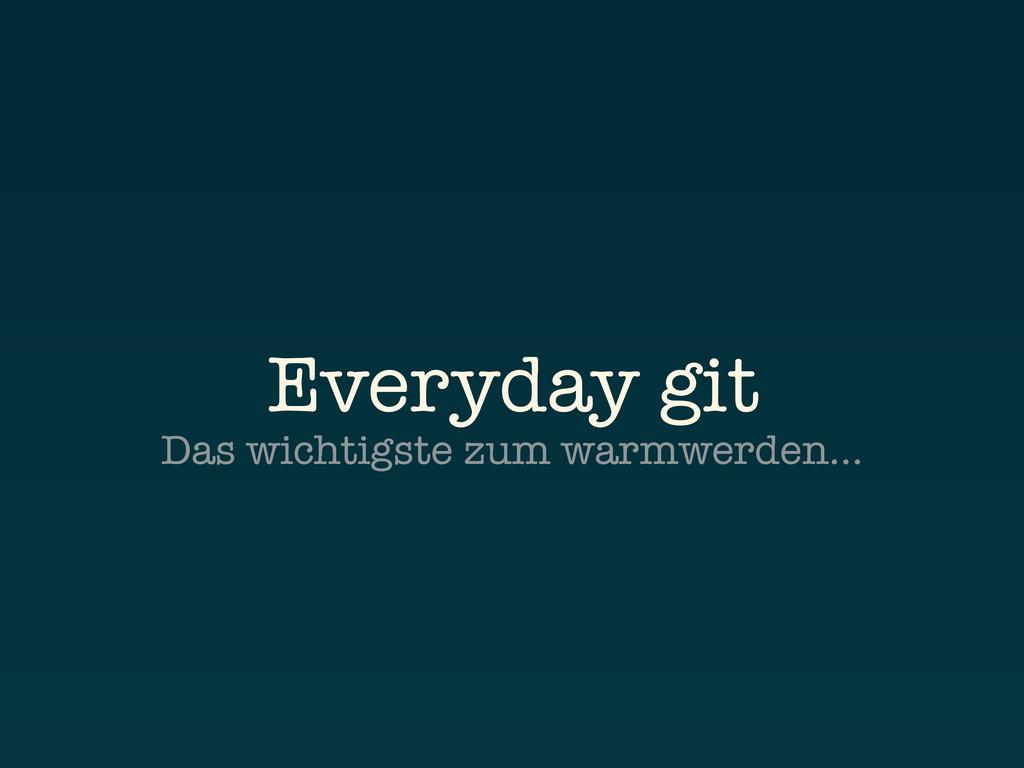 Everyday git Das wichtigste zum warmwerden…