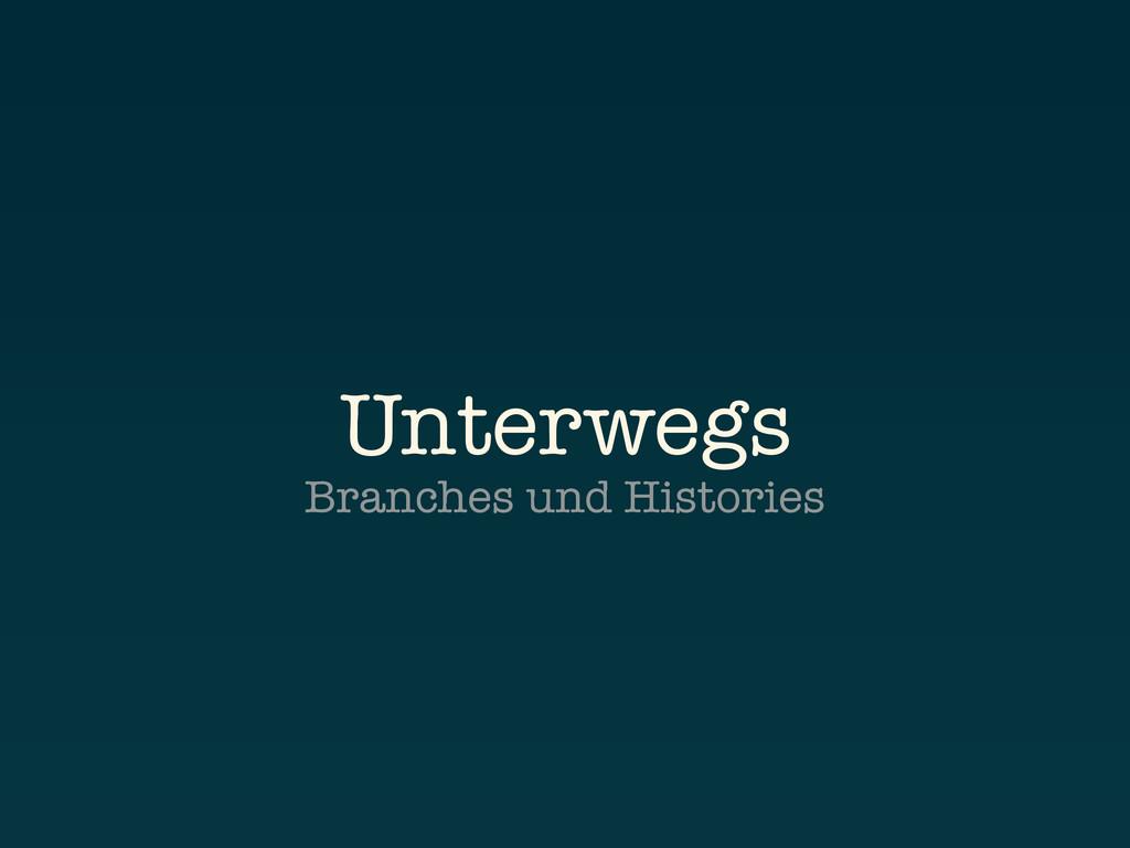 Unterwegs Branches und Histories
