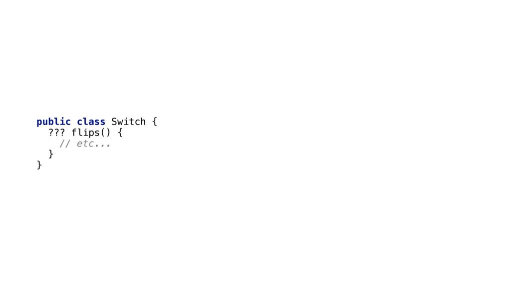 public class Switch { ??? flips() { // etc......