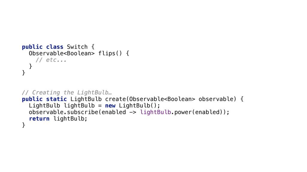 public class Switch { Observable<Boolean> flip...
