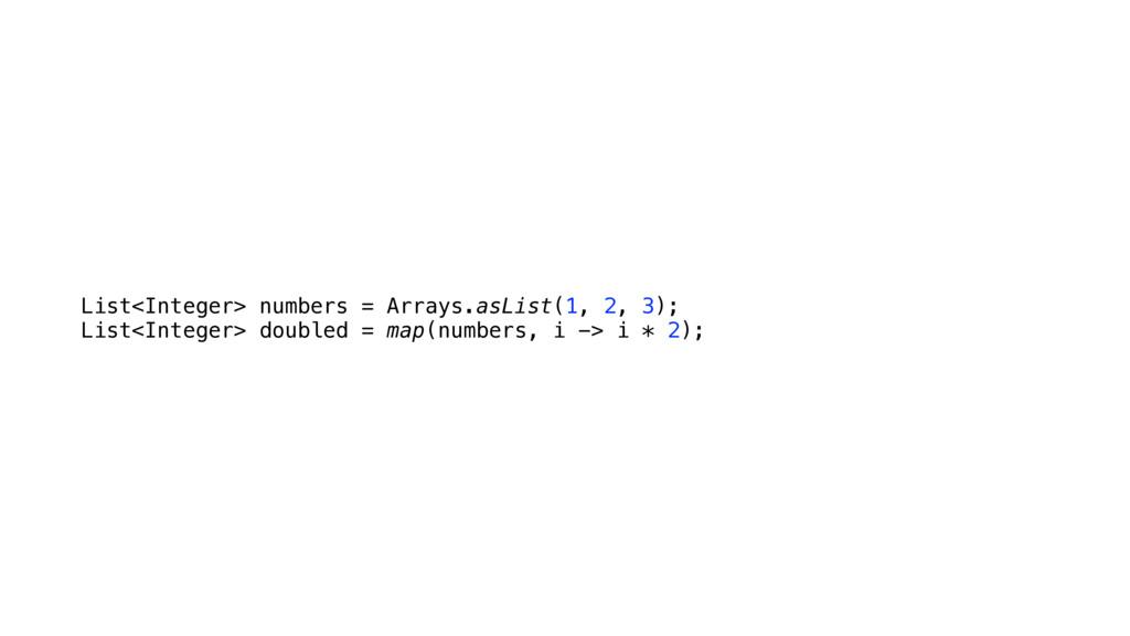 List<Integer> numbers = Arrays.asList(1, 2, 3);...