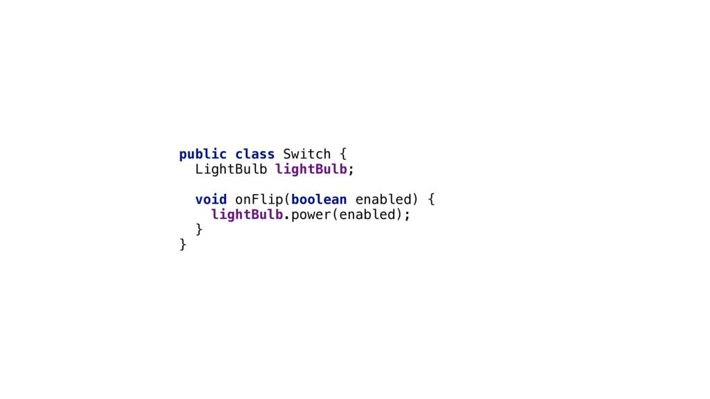 public class Switch { LightBulb lightBulb;  ...