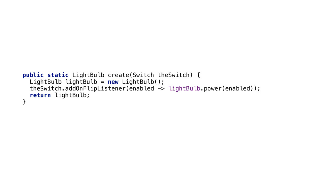 public static LightBulb create(Switch theSwitch...
