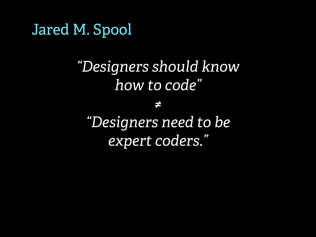 """Jared M. Spool """"Designers should know how to co..."""