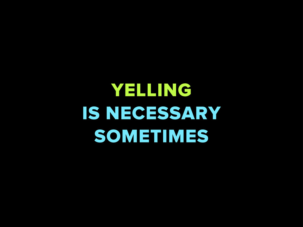 YELLING IS NECESSARY SOMETIMES