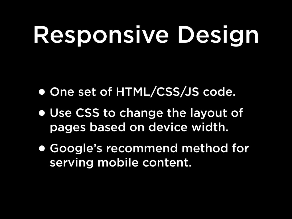 Responsive Design •One set of HTML/CSS/JS code....