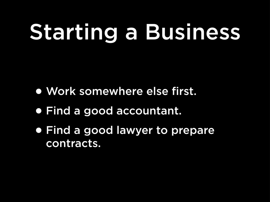 Starting a Business •Work somewhere else first....