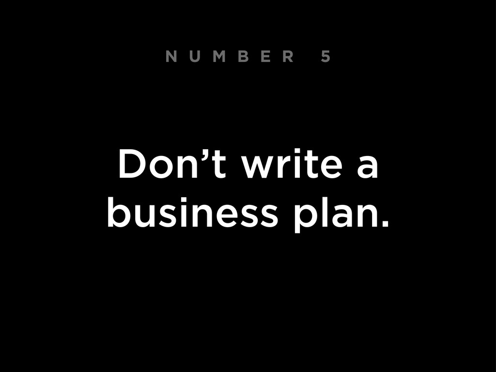 N U M B E R 5 Don't write a business plan.