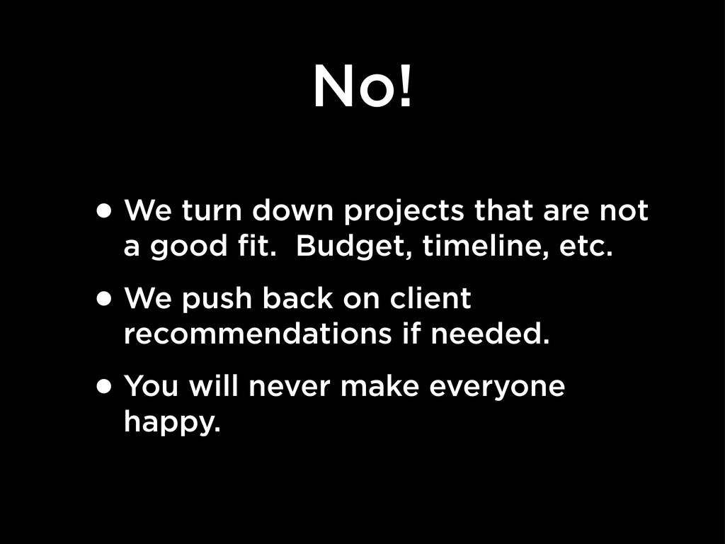 No! •We turn down projects that are not a good ...