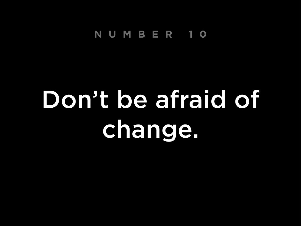 N U M B E R 1 0 Don't be afraid of change.