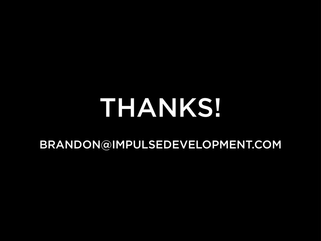 THANKS! BRANDON@IMPULSEDEVELOPMENT.COM