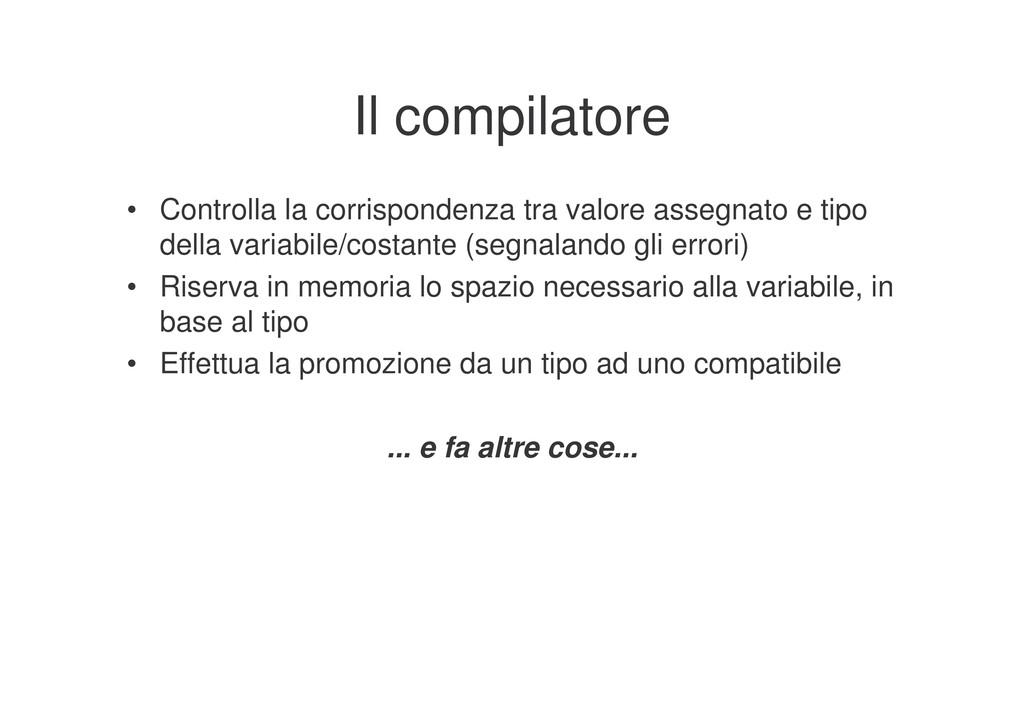Il compilatore • Controlla la corrispondenza tr...