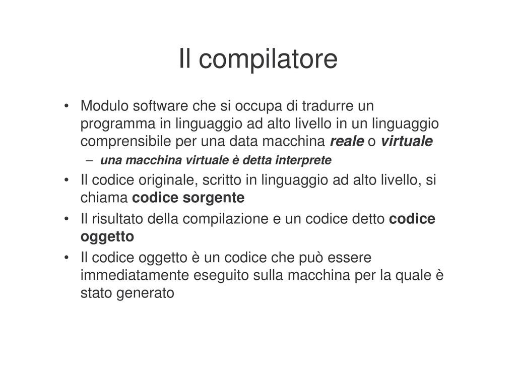 Il compilatore • Modulo software che si occupa ...