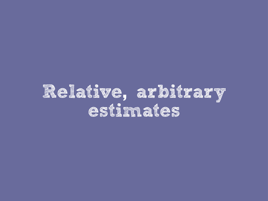 Relative, arbitrary estimates
