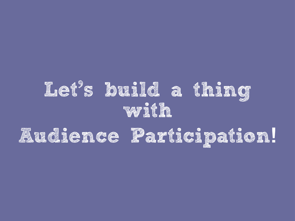 Let's build a thing with Audience Participation!