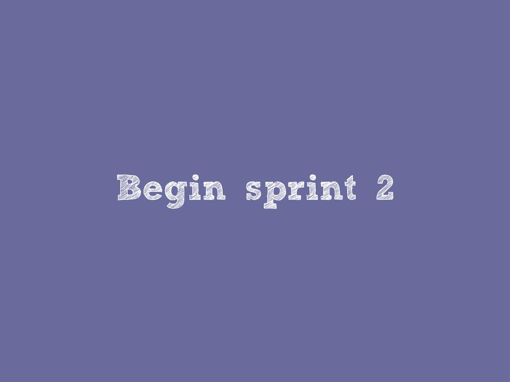 Begin sprint 2
