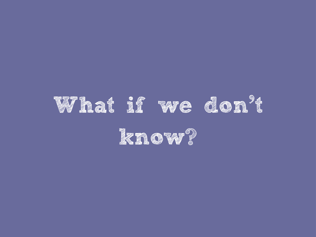 What if we don't know?