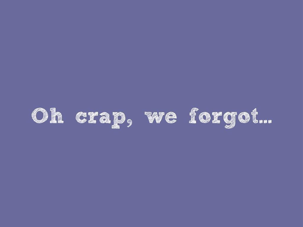 Oh crap, we forgot...