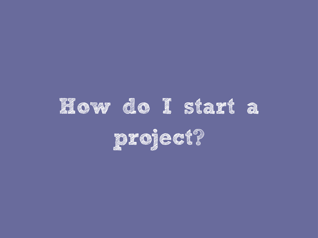 How do I start a project?