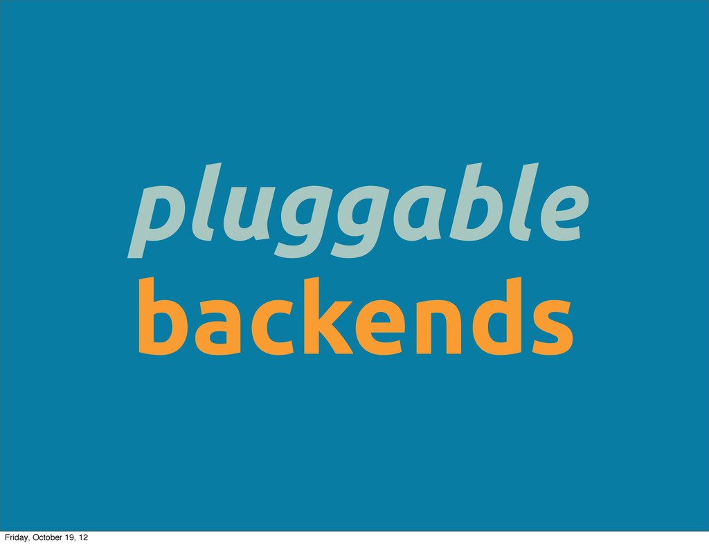 pluggable backends Friday, October 19, 12