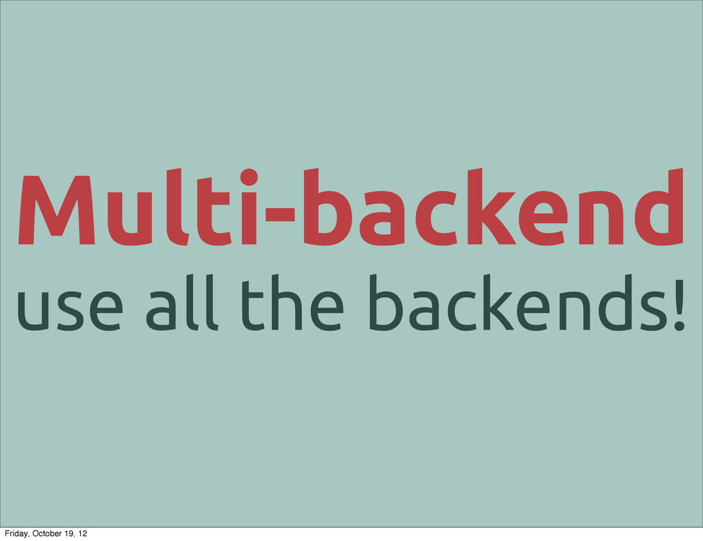Multi-backend use all the backends! Friday, Oct...