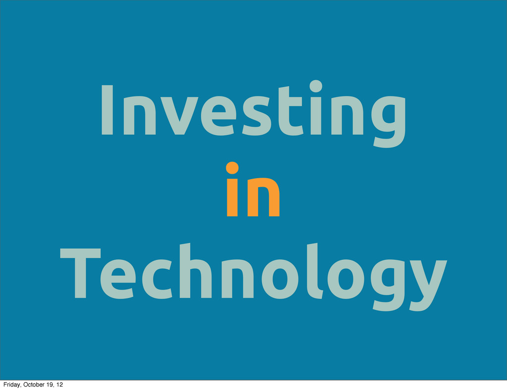 Investing in Technology Friday, October 19, 12