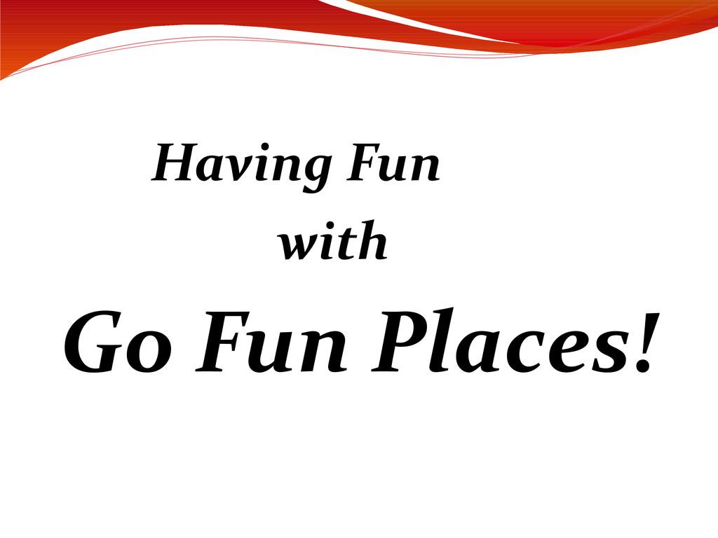 Having Fun with Go Fun Places!