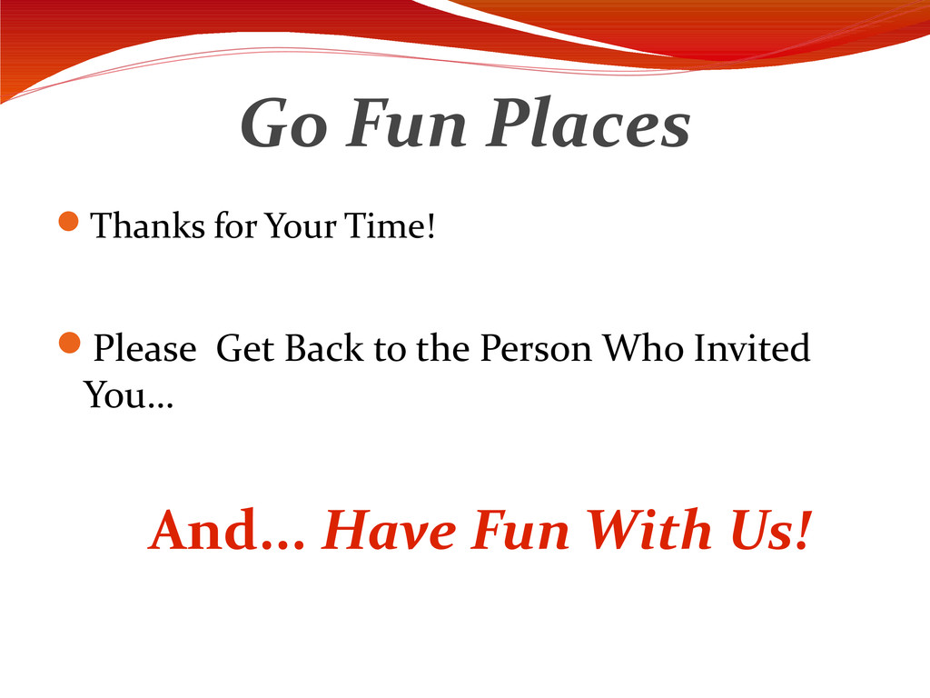 Go Fun Places Thanks for Your Time! Please Ge...
