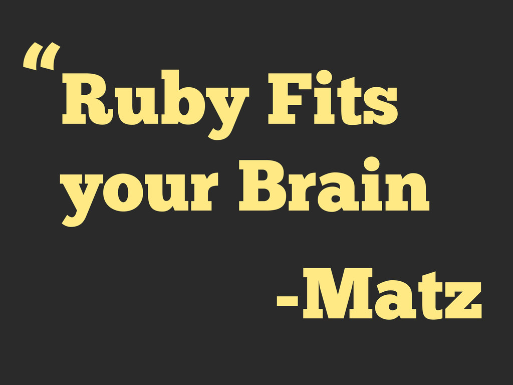 "Ruby Fits your Brain "" -Matz"
