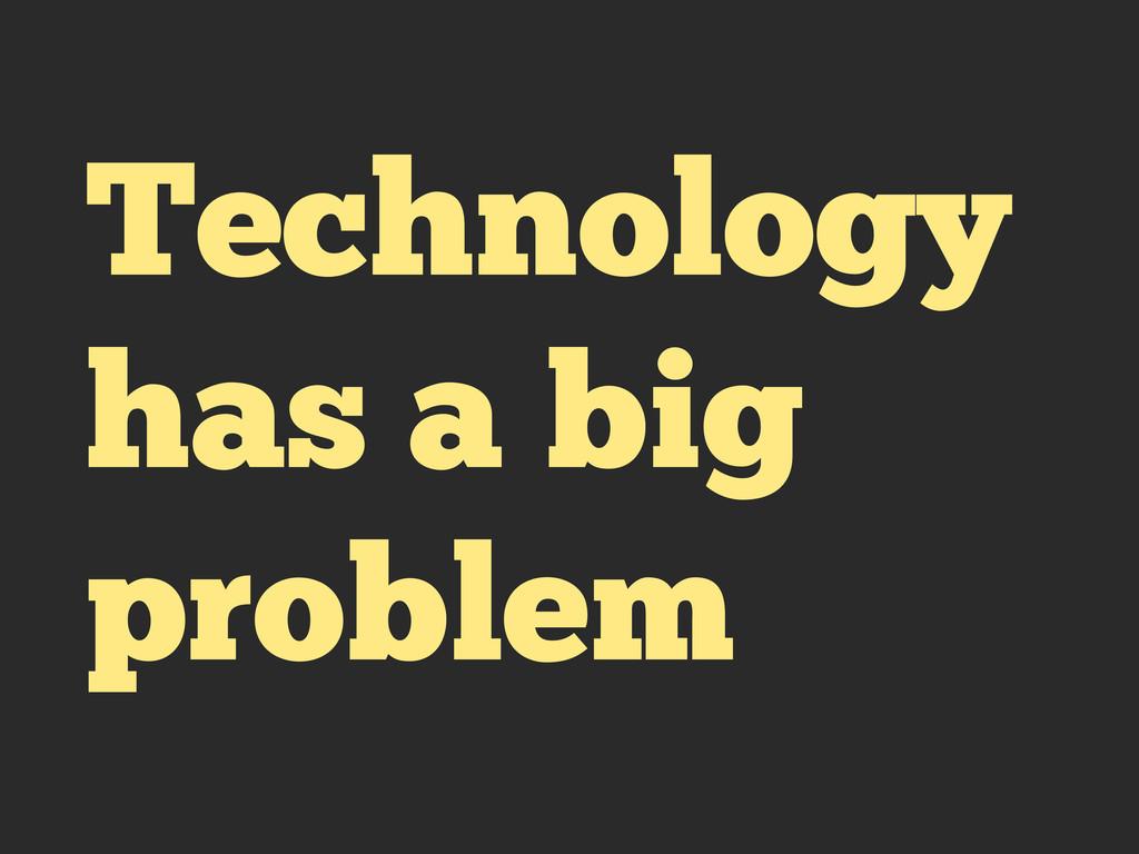 Technology has a big problem