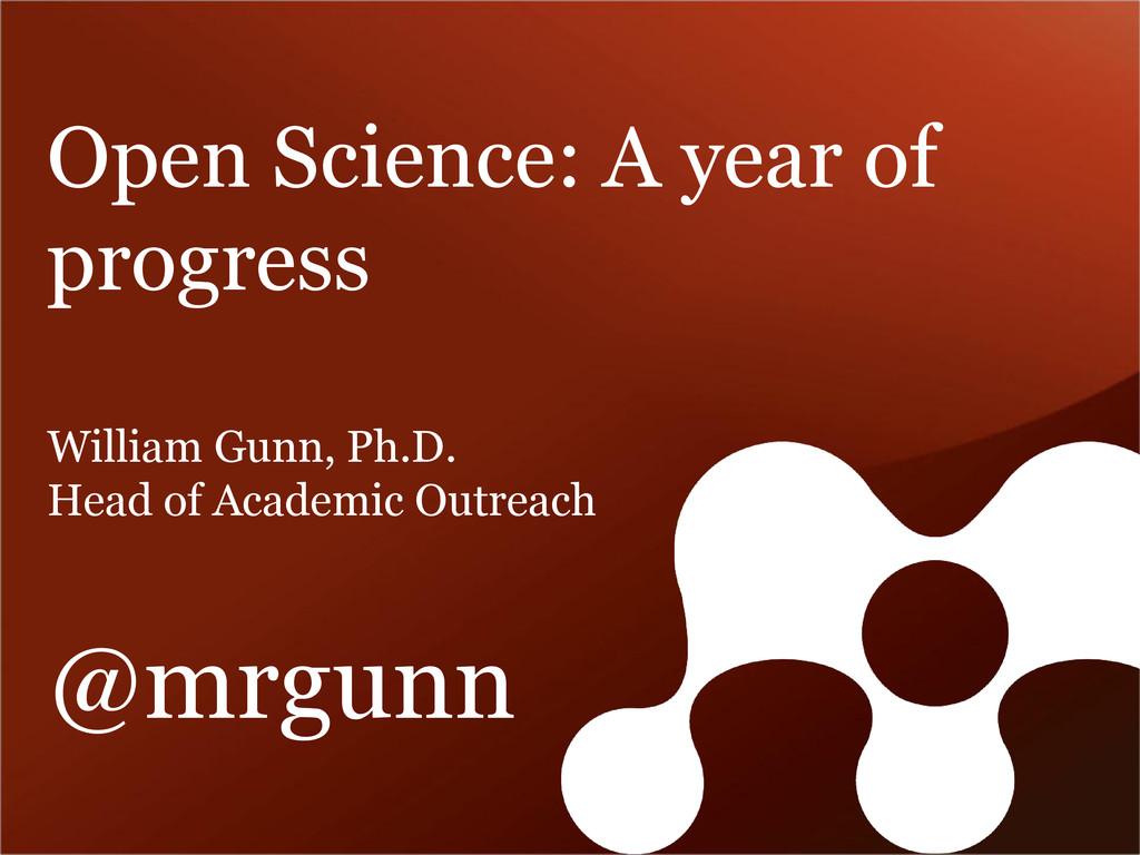 Open Science: A year of progress William Gunn, ...