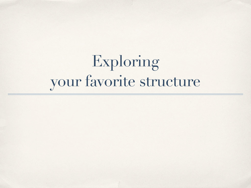 Exploring your favorite structure