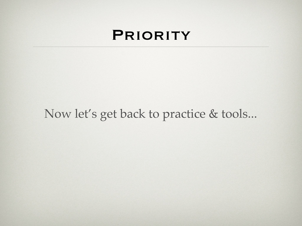 Priority Now let's get back to practice & tools...