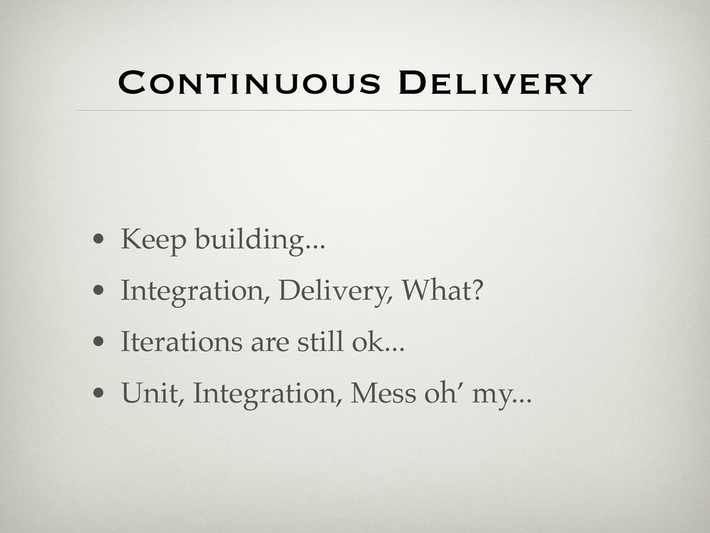 Continuous Delivery • Keep building... • Integr...