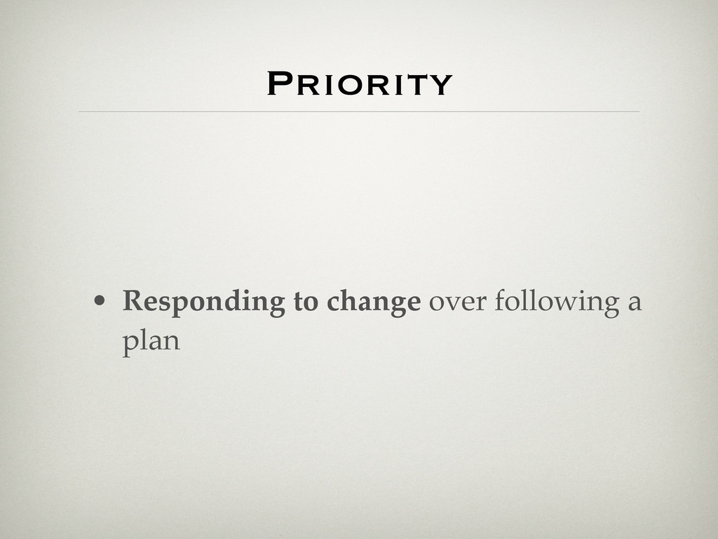 Priority • Responding to change over following ...