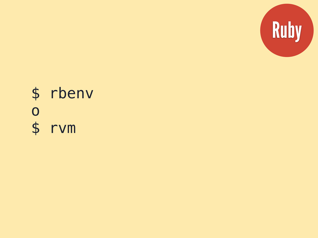 $ rbenv o $ rvm Ruby
